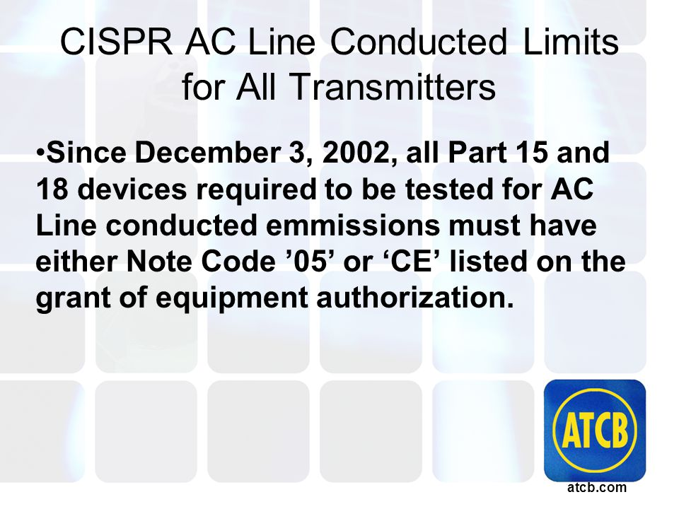 atcb.com CISPR AC Line Conducted Limits for All Transmitters Since December 3, 2002, all Part 15 and 18 devices required to be tested for AC Line conducted emmissions must have either Note Code '05' or 'CE' listed on the grant of equipment authorization.