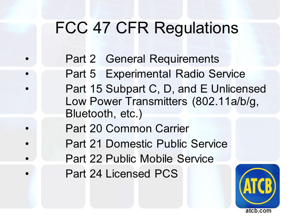 atcb.com FCC 47 CFR Regulations Part 2 General Requirements Part 5 Experimental Radio Service Part 15 Subpart C, D, and E Unlicensed Low Power Transmitters (802.11a/b/g, Bluetooth, etc.) Part 20 Common Carrier Part 21 Domestic Public Service Part 22 Public Mobile Service Part 24 Licensed PCS
