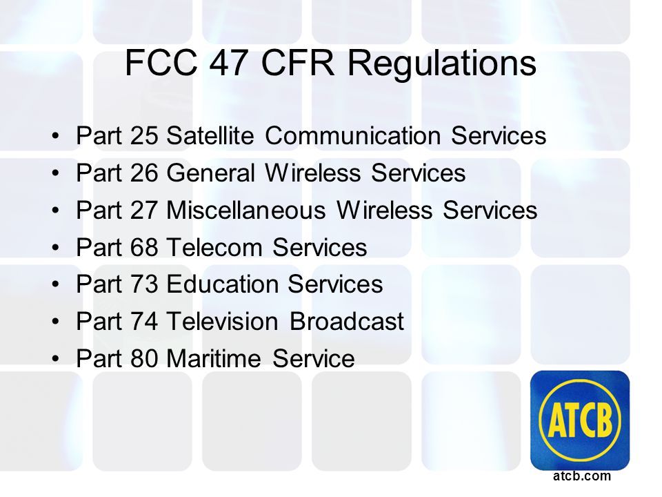 atcb.com FCC 47 CFR Regulations Part 25 Satellite Communication Services Part 26 General Wireless Services Part 27 Miscellaneous Wireless Services Part 68 Telecom Services Part 73 Education Services Part 74 Television Broadcast Part 80 Maritime Service