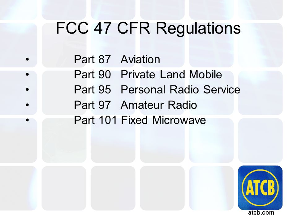 atcb.com FCC 47 CFR Regulations Part 87 Aviation Part 90 Private Land Mobile Part 95 Personal Radio Service Part 97 Amateur Radio Part 101 Fixed Microwave