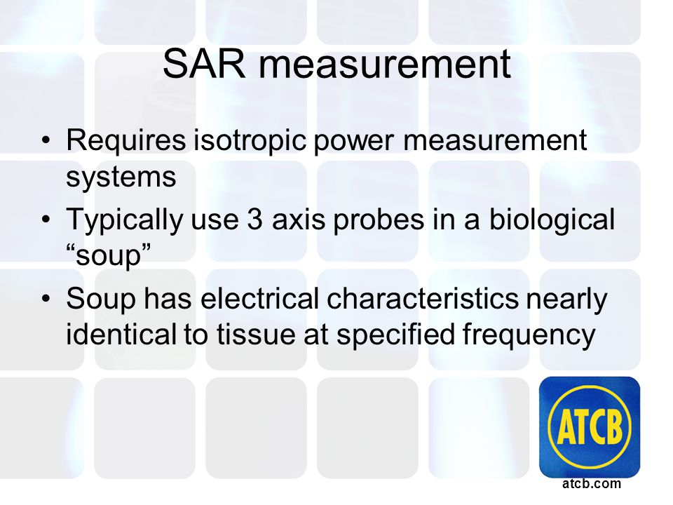 atcb.com SAR measurement Requires isotropic power measurement systems Typically use 3 axis probes in a biological soup Soup has electrical characteristics nearly identical to tissue at specified frequency