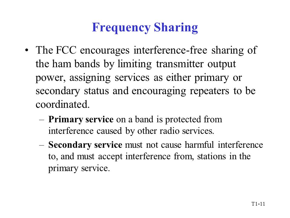 T1-11 Frequency Sharing The FCC encourages interference-free sharing of the ham bands by limiting transmitter output power, assigning services as either primary or secondary status and encouraging repeaters to be coordinated.