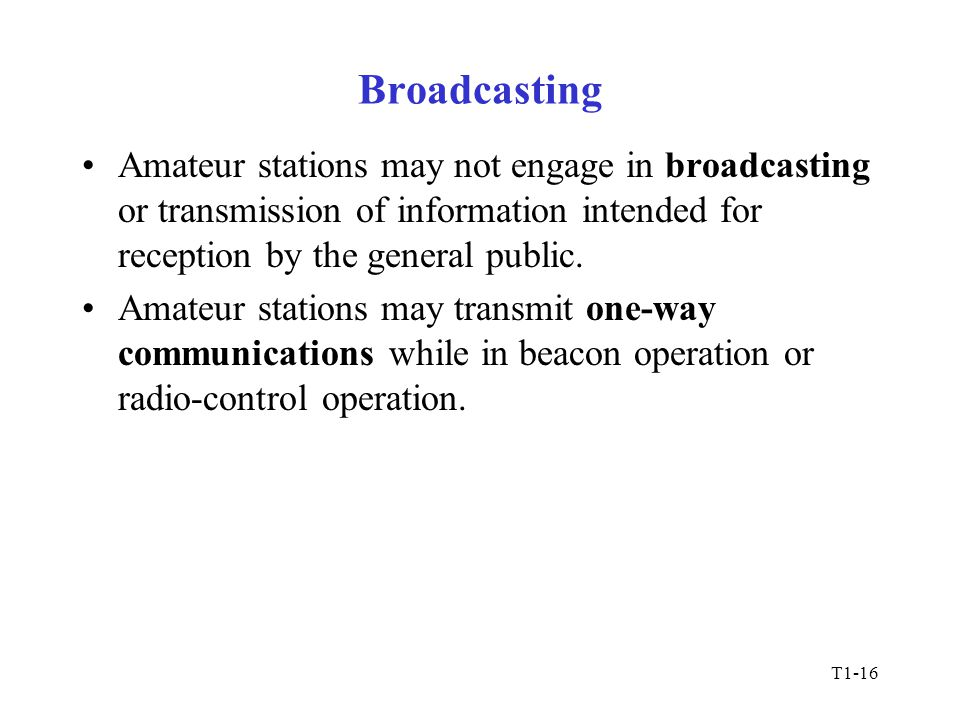 T1-16 Broadcasting Amateur stations may not engage in broadcasting or transmission of information intended for reception by the general public.