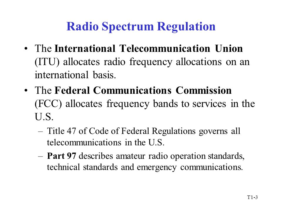 T1-3 Radio Spectrum Regulation The International Telecommunication Union (ITU) allocates radio frequency allocations on an international basis.