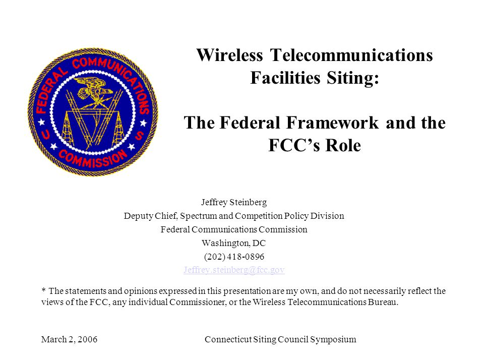 March 2, 2006Connecticut Siting Council Symposium Wireless Telecommunications Facilities Siting: The Federal Framework and the FCC's Role Jeffrey Steinberg Deputy Chief, Spectrum and Competition Policy Division Federal Communications Commission Washington, DC (202) 418-0896 Jeffrey.steinberg@fcc.gov * The statements and opinions expressed in this presentation are my own, and do not necessarily reflect the views of the FCC, any individual Commissioner, or the Wireless Telecommunications Bureau.