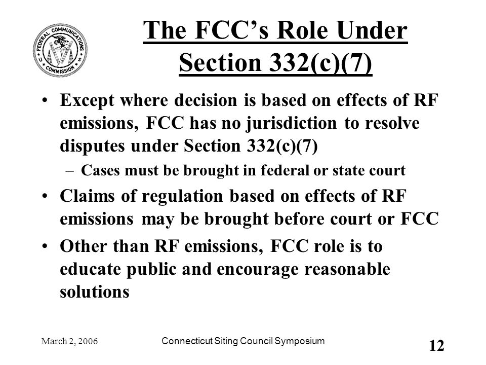 March 2, 2006Connecticut Siting Council Symposium 12 The FCC's Role Under Section 332(c)(7) Except where decision is based on effects of RF emissions,