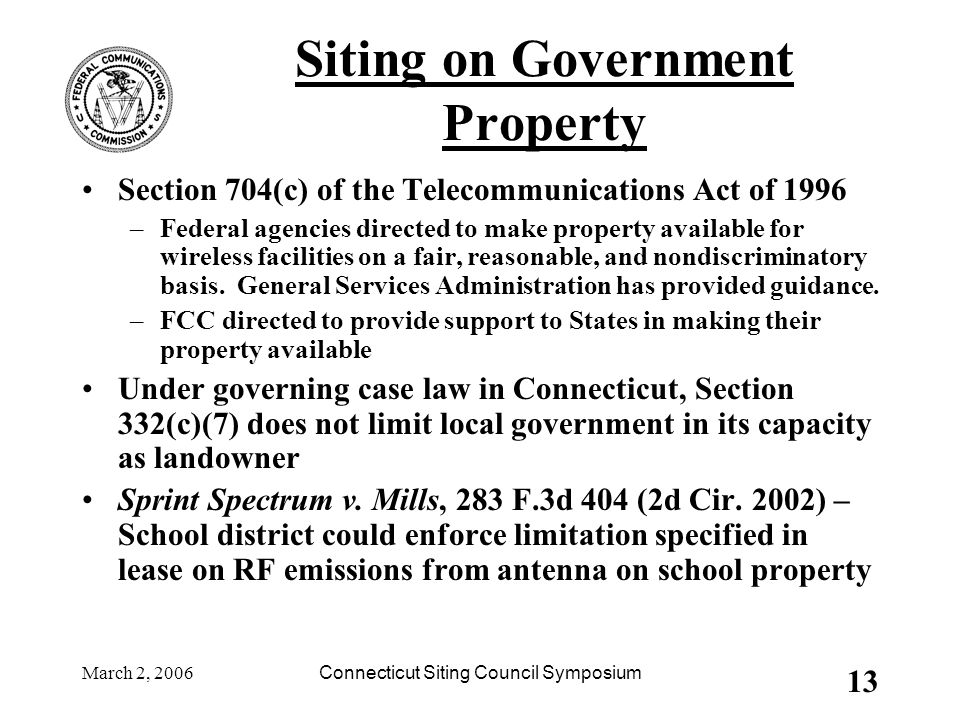 March 2, 2006Connecticut Siting Council Symposium 13 Siting on Government Property Section 704(c) of the Telecommunications Act of 1996 –Federal agencies directed to make property available for wireless facilities on a fair, reasonable, and nondiscriminatory basis.