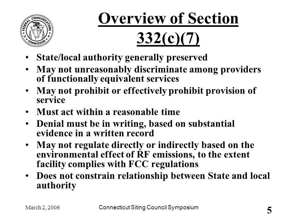 March 2, 2006Connecticut Siting Council Symposium 5 Overview of Section 332(c)(7) State/local authority generally preserved May not unreasonably discriminate among providers of functionally equivalent services May not prohibit or effectively prohibit provision of service Must act within a reasonable time Denial must be in writing, based on substantial evidence in a written record May not regulate directly or indirectly based on the environmental effect of RF emissions, to the extent facility complies with FCC regulations Does not constrain relationship between State and local authority