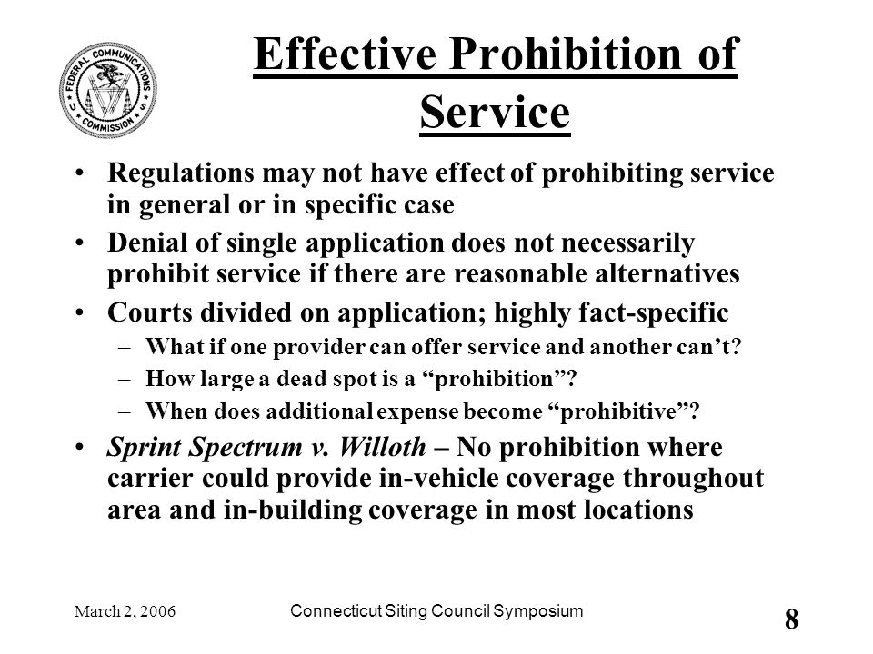 March 2, 2006Connecticut Siting Council Symposium 8 Effective Prohibition of Service Regulations may not have effect of prohibiting service in general or in specific case Denial of single application does not necessarily prohibit service if there are reasonable alternatives Courts divided on application; highly fact-specific –What if one provider can offer service and another can't.