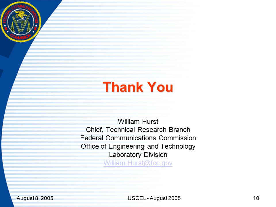 August 8, 2005USCEL - August 200510 Thank You William Hurst Chief, Technical Research Branch Federal Communications Commission Office of Engineering and Technology Laboratory Division William.Hurst@fcc.gov