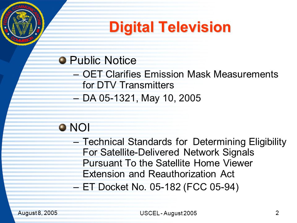 August 8, 2005 USCEL - August 2005 2 Digital Television Public Notice –OET Clarifies Emission Mask Measurements for DTV Transmitters –DA 05-1321, May 10, 2005 NOI –Technical Standards for Determining Eligibility For Satellite-Delivered Network Signals Pursuant To the Satellite Home Viewer Extension and Reauthorization Act –ET Docket No.