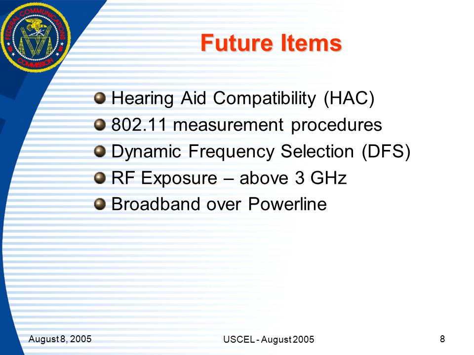 August 8, 2005 USCEL - August 2005 8 Future Items Hearing Aid Compatibility (HAC) 802.11 measurement procedures Dynamic Frequency Selection (DFS) RF Exposure – above 3 GHz Broadband over Powerline