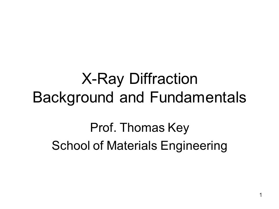 1 X-Ray Diffraction Background and Fundamentals Prof. Thomas Key School of Materials Engineering