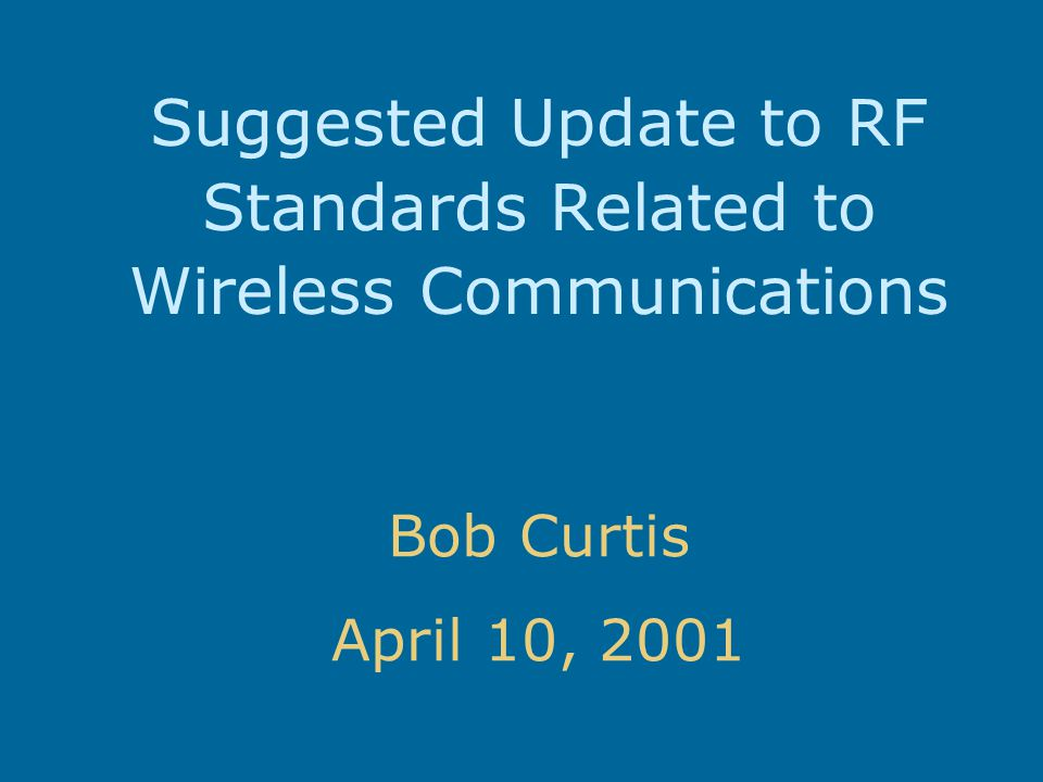 Suggested Update to RF Standards Related to Wireless Communications Bob Curtis April 10, 2001