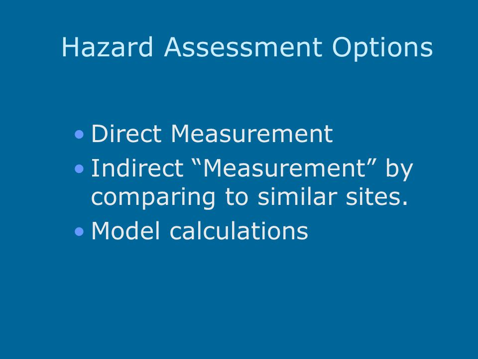Hazard Assessment Options Direct Measurement Indirect Measurement by comparing to similar sites.