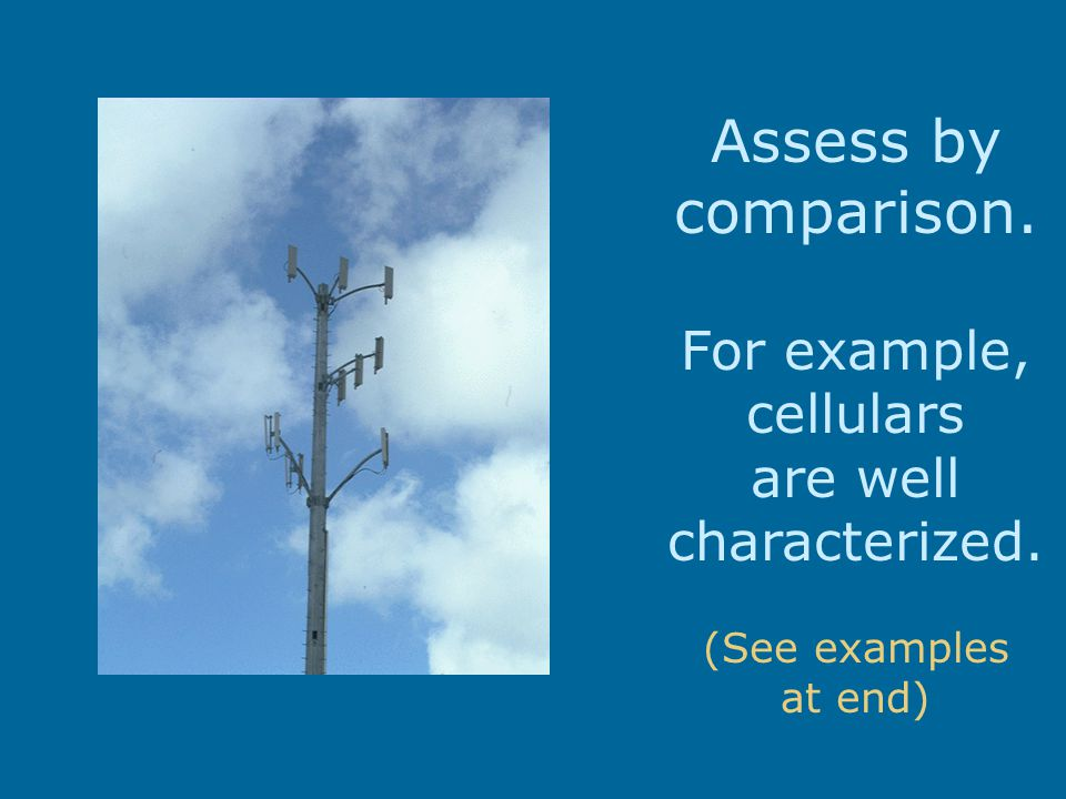 Assess by comparison. For example, cellulars are well characterized. (See examples at end)