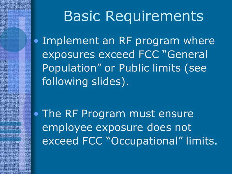 Basic Requirements Implement an RF program where exposures exceed FCC General Population or Public limits (see following slides).