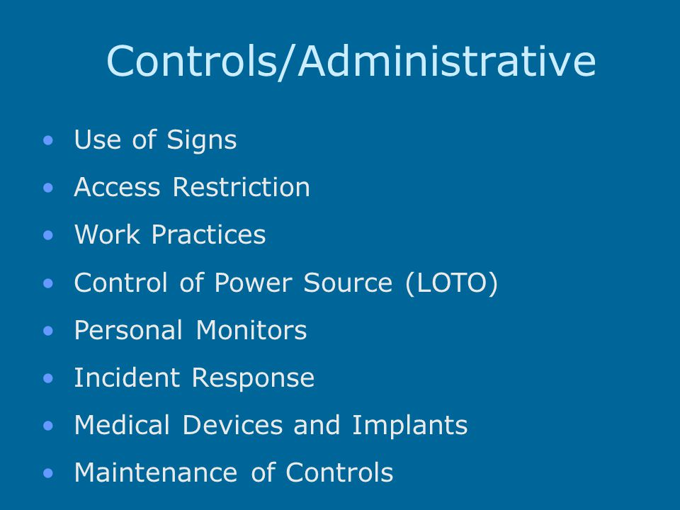 Controls/Administrative Use of Signs Access Restriction Work Practices Control of Power Source (LOTO) Personal Monitors Incident Response Medical Devices and Implants Maintenance of Controls