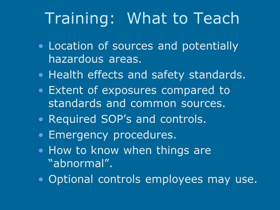Training: What to Teach Location of sources and potentially hazardous areas.