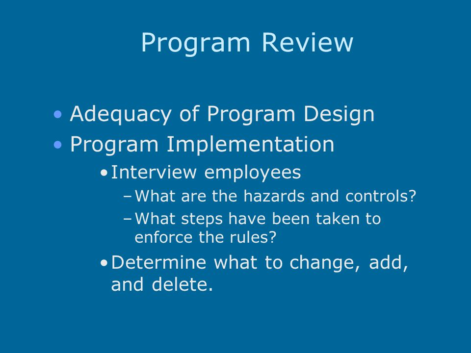 Program Review Adequacy of Program Design Program Implementation Interview employees –What are the hazards and controls.