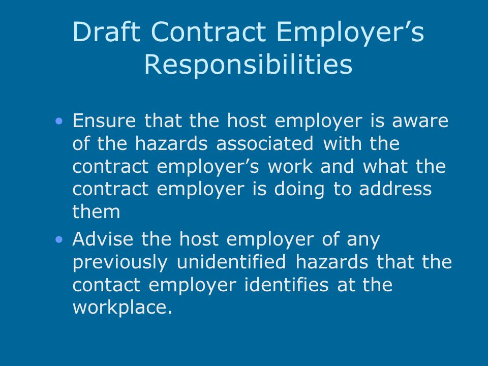 Draft Contract Employer's Responsibilities Ensure that the host employer is aware of the hazards associated with the contract employer's work and what the contract employer is doing to address them Advise the host employer of any previously unidentified hazards that the contact employer identifies at the workplace.