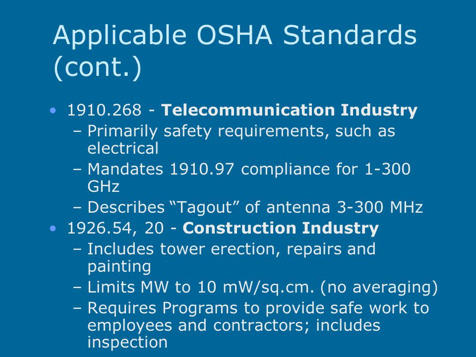 Applicable OSHA Standards (cont.) 1910.268 - Telecommunication Industry –Primarily safety requirements, such as electrical –Mandates 1910.97 compliance for 1-300 GHz –Describes Tagout of antenna 3-300 MHz 1926.54, 20 - Construction Industry –Includes tower erection, repairs and painting –Limits MW to 10 mW/sq.cm.