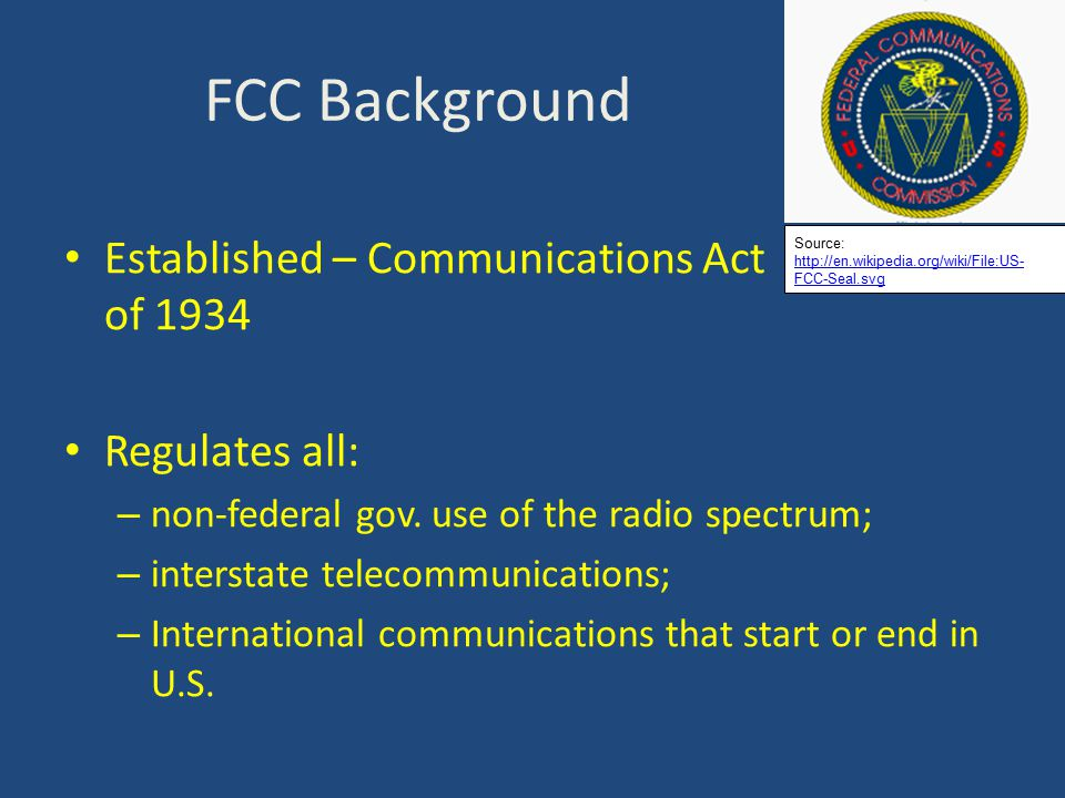 FCC Background Established – Communications Act of 1934 Regulates all: – non-federal gov.