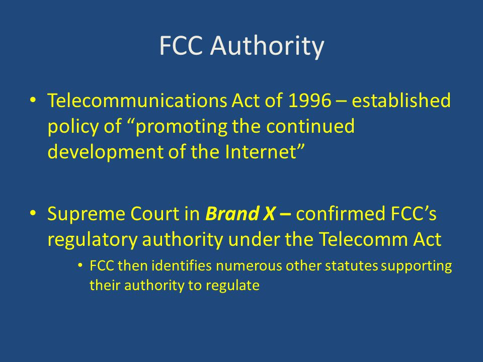 FCC Authority Telecommunications Act of 1996 – established policy of promoting the continued development of the Internet Supreme Court in Brand X – confirmed FCC's regulatory authority under the Telecomm Act FCC then identifies numerous other statutes supporting their authority to regulate