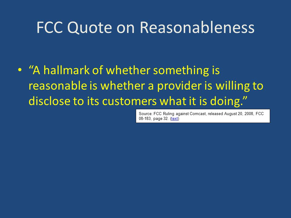 FCC Quote on Reasonableness A hallmark of whether something is reasonable is whether a provider is willing to disclose to its customers what it is doing. Source: FCC Ruling against Comcast, released August 20, 2008, FCC 08-183, page 32.