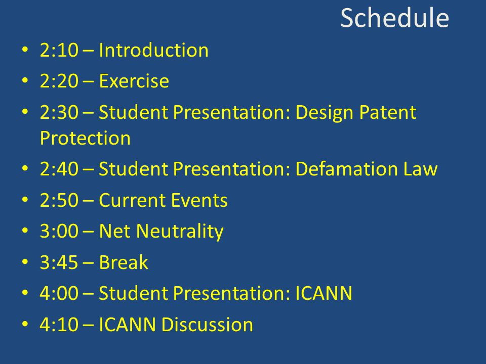 Schedule 2:10 – Introduction 2:20 – Exercise 2:30 – Student Presentation: Design Patent Protection 2:40 – Student Presentation: Defamation Law 2:50 – Current Events 3:00 – Net Neutrality 3:45 – Break 4:00 – Student Presentation: ICANN 4:10 – ICANN Discussion
