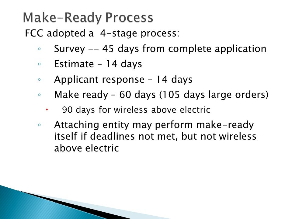 Make-Ready Process FCC adopted a 4-stage process: ◦ Survey -- 45 days from complete application ◦ Estimate – 14 days ◦ Applicant response – 14 days ◦