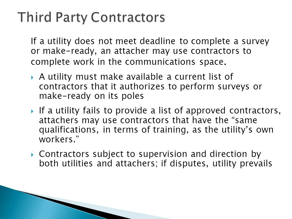Third Party Contractors If a utility does not meet deadline to complete a survey or make-ready, an attacher may use contractors to complete work in th