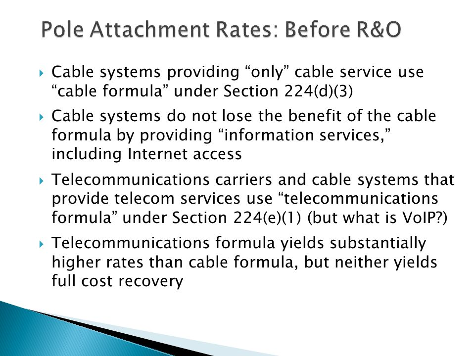  Cable systems providing only cable service use cable formula under Section 224(d)(3)  Cable systems do not lose the benefit of the cable formula by providing information services, including Internet access  Telecommunications carriers and cable systems that provide telecom services use telecommunications formula under Section 224(e)(1) (but what is VoIP )  Telecommunications formula yields substantially higher rates than cable formula, but neither yields full cost recovery 14