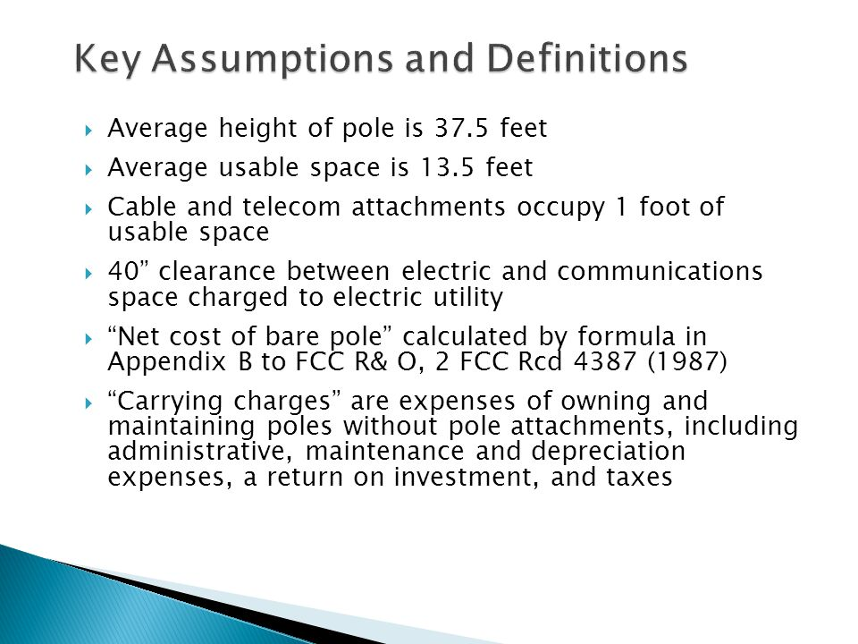  Average height of pole is 37.5 feet  Average usable space is 13.5 feet  Cable and telecom attachments occupy 1 foot of usable space  40 clearance between electric and communications space charged to electric utility  Net cost of bare pole calculated by formula in Appendix B to FCC R& O, 2 FCC Rcd 4387 (1987)  Carrying charges are expenses of owning and maintaining poles without pole attachments, including administrative, maintenance and depreciation expenses, a return on investment, and taxes 15