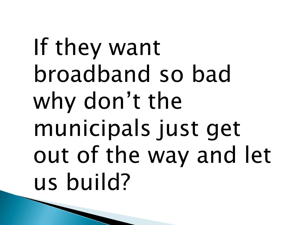 If they want broadband so bad why don't the municipals just get out of the way and let us build