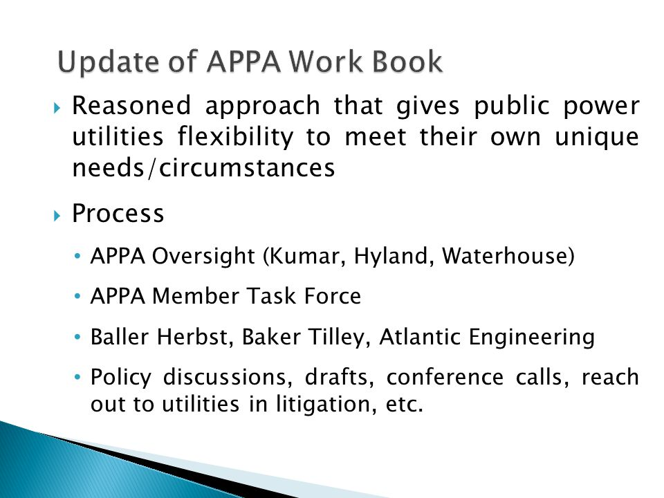  Reasoned approach that gives public power utilities flexibility to meet their own unique needs/circumstances  Process APPA Oversight (Kumar, Hyland, Waterhouse) APPA Member Task Force Baller Herbst, Baker Tilley, Atlantic Engineering Policy discussions, drafts, conference calls, reach out to utilities in litigation, etc.