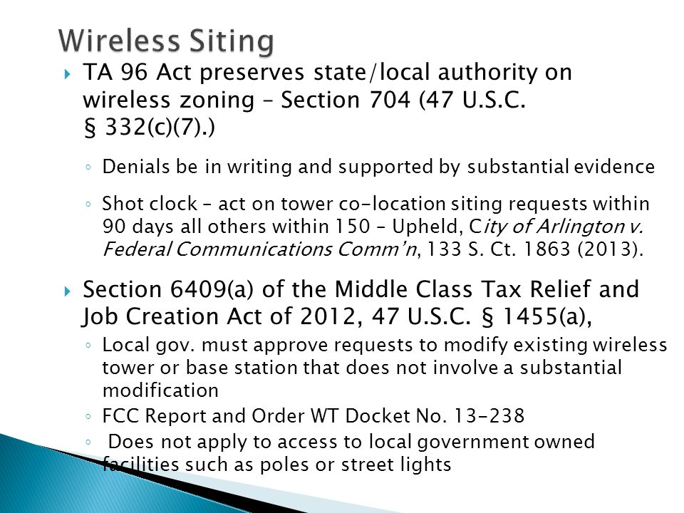  TA 96 Act preserves state/local authority on wireless zoning – Section 704 (47 U.S.C. § 332(c)(7).) ◦ Denials be in writing and supported by substan