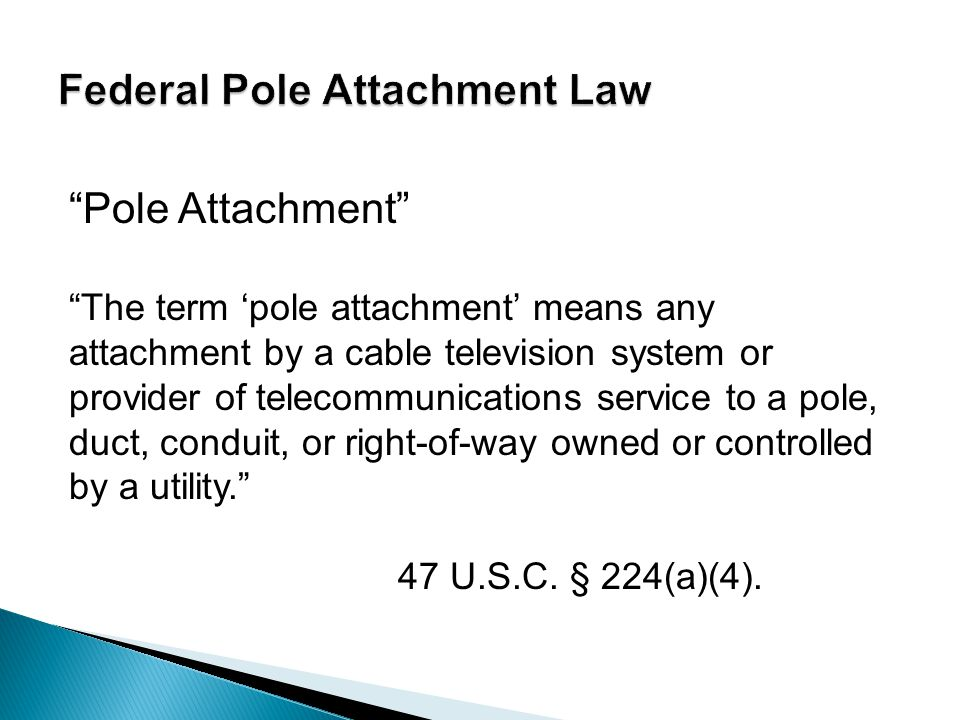 Pole Attachment The term 'pole attachment' means any attachment by a cable television system or provider of telecommunications service to a pole, duct, conduit, or right-of-way owned or controlled by a utility. 47 U.S.C.