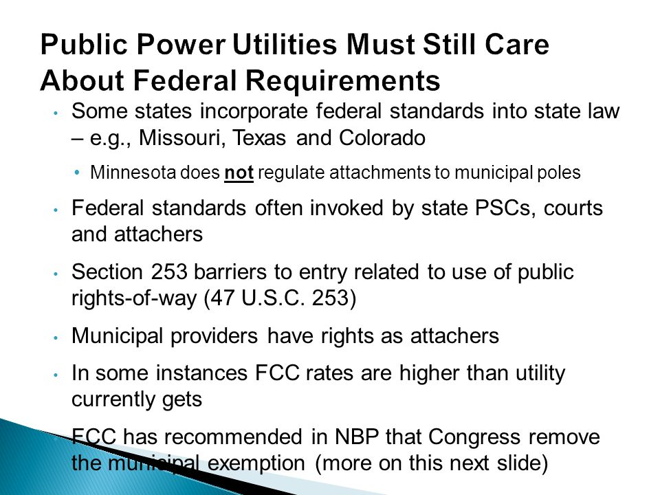 Public Power Utilities Must Still Care About Federal Requirements Some states incorporate federal standards into state law – e.g., Missouri, Texas and Colorado Minnesota does not regulate attachments to municipal poles Federal standards often invoked by state PSCs, courts and attachers Section 253 barriers to entry related to use of public rights-of-way (47 U.S.C.