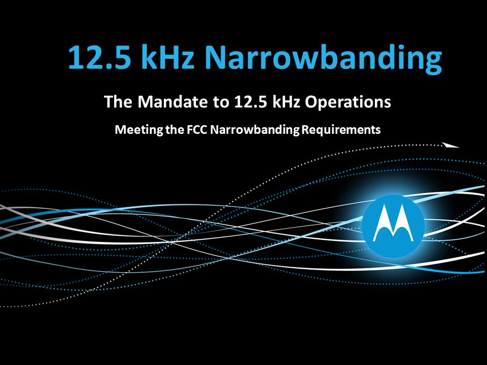 12.5 kHz Narrowbanding The Mandate to 12.5 kHz Operations Meeting the FCC Narrowbanding Requirements
