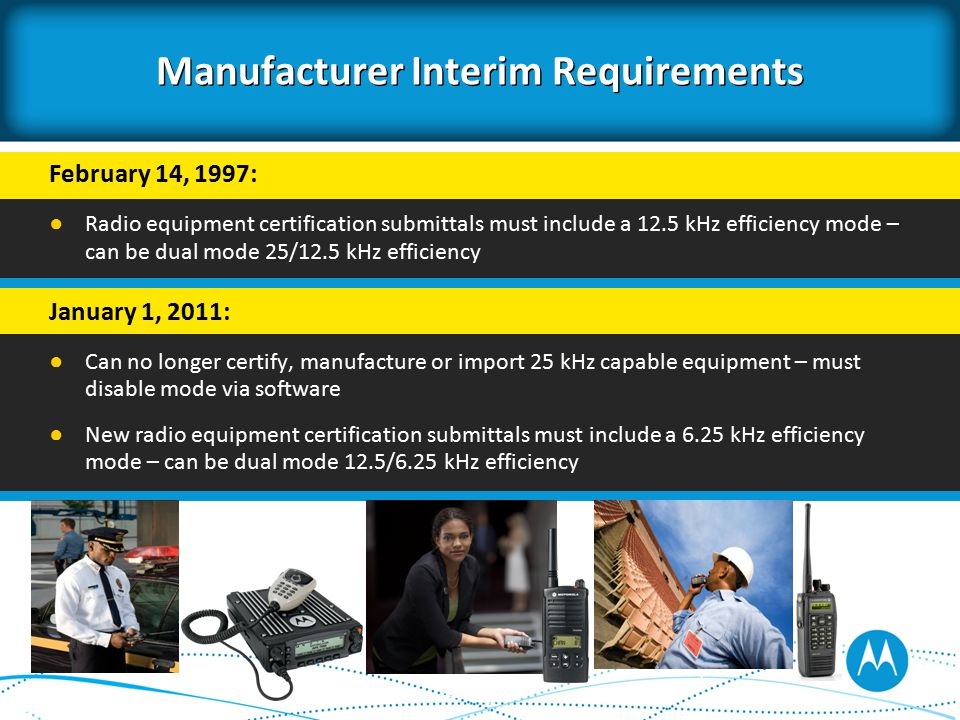 Manufacturer Interim Requirements February 14, 1997: ● Radio equipment certification submittals must include a 12.5 kHz efficiency mode – can be dual mode 25/12.5 kHz efficiency January 1, 2011: ● Can no longer certify, manufacture or import 25 kHz capable equipment – must disable mode via software ● New radio equipment certification submittals must include a 6.25 kHz efficiency mode – can be dual mode 12.5/6.25 kHz efficiency