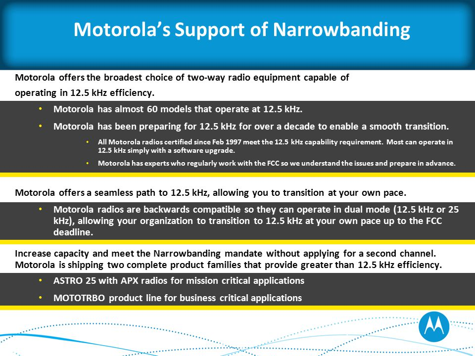 Motorola's Support of Narrowbanding Motorola offers the broadest choice of two-way radio equipment capable of operating in 12.5 kHz efficiency.