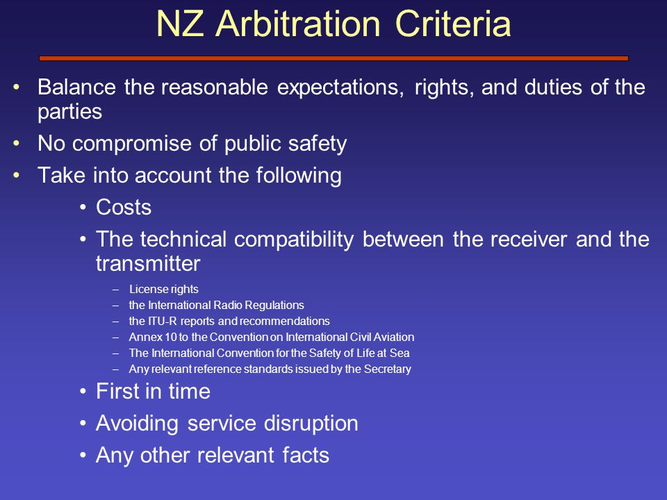 NZ Arbitration Criteria Balance the reasonable expectations, rights, and duties of the parties No compromise of public safety Take into account the following Costs The technical compatibility between the receiver and the transmitter –License rights –the International Radio Regulations –the ITU-R reports and recommendations –Annex 10 to the Convention on International Civil Aviation –The International Convention for the Safety of Life at Sea –Any relevant reference standards issued by the Secretary First in time Avoiding service disruption Any other relevant facts