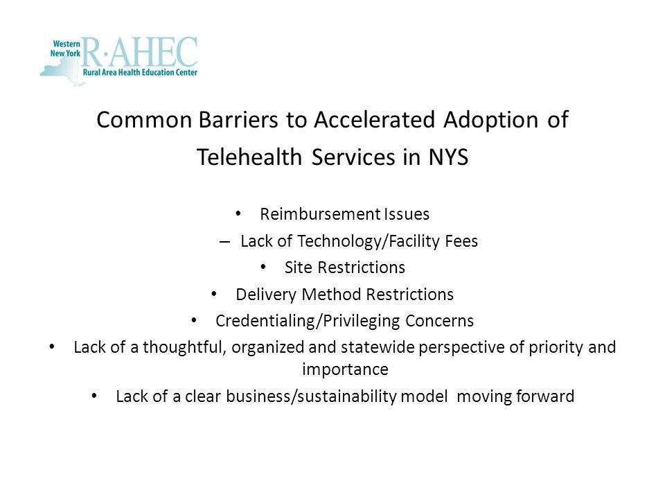 Common Barriers to Accelerated Adoption of Telehealth Services in NYS Reimbursement Issues – Lack of Technology/Facility Fees Site Restrictions Delive