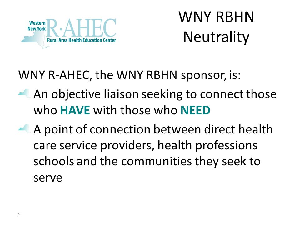 WNY RBHN Neutrality WNY R-AHEC, the WNY RBHN sponsor, is: An objective liaison seeking to connect those who HAVE with those who NEED A point of connection between direct health care service providers, health professions schools and the communities they seek to serve 2