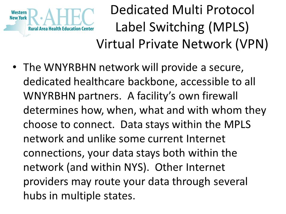 Dedicated Multi Protocol Label Switching (MPLS) Virtual Private Network (VPN) The WNYRBHN network will provide a secure, dedicated healthcare backbone, accessible to all WNYRBHN partners.