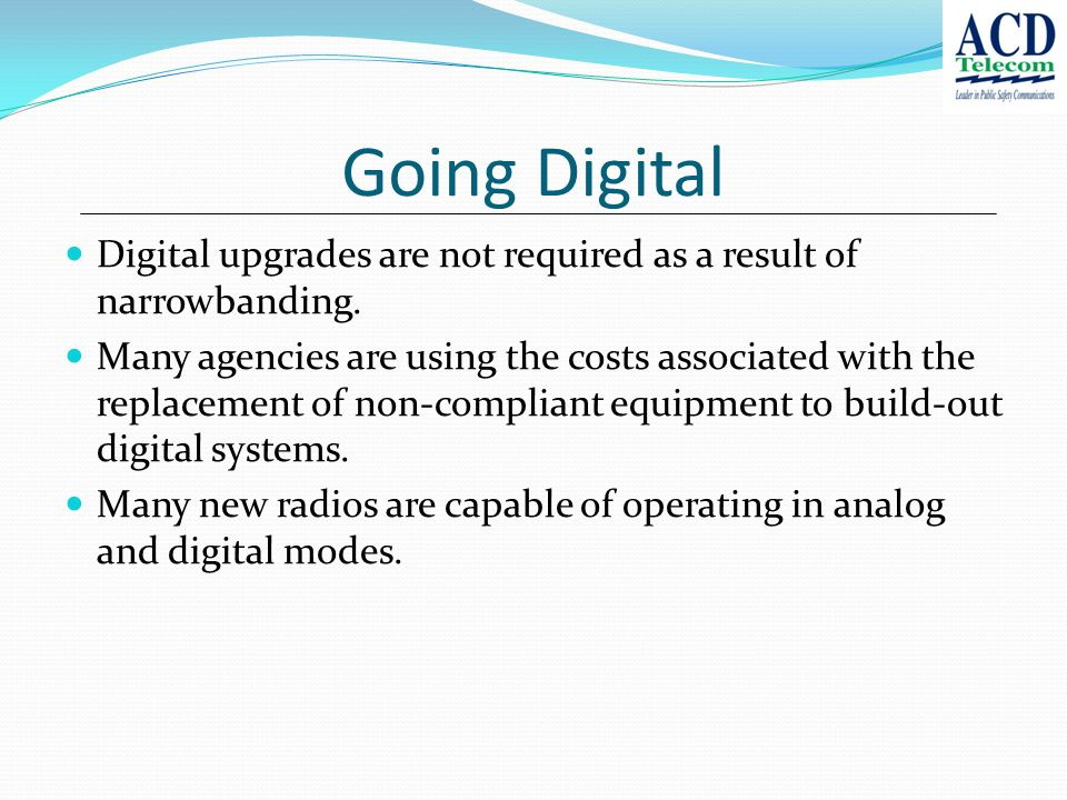 Going Digital Digital upgrades are not required as a result of narrowbanding.