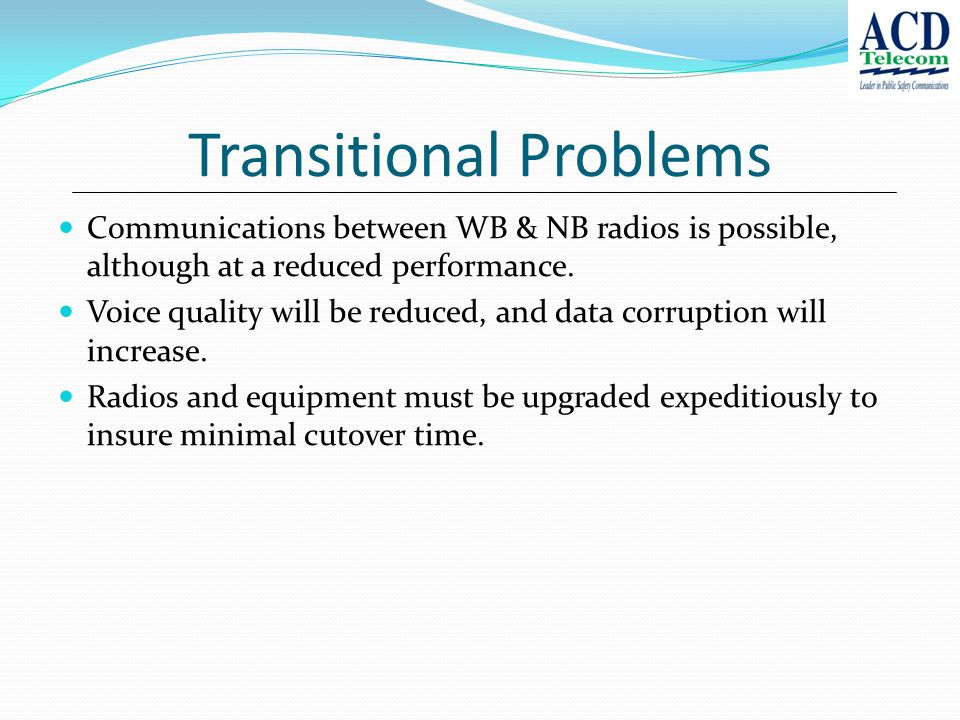 Transitional Problems Communications between WB & NB radios is possible, although at a reduced performance.