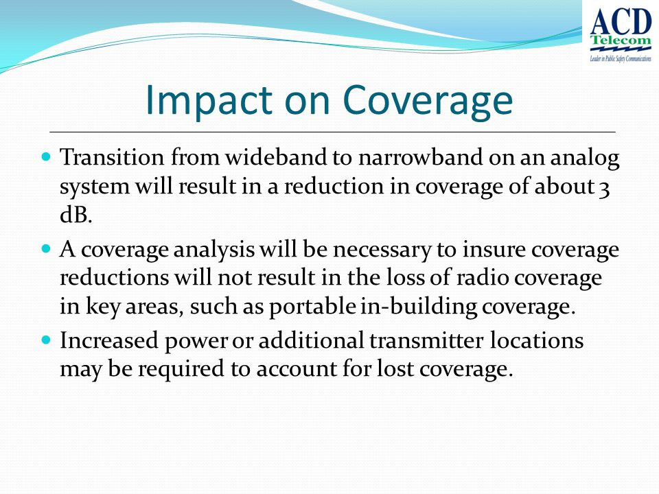 Impact on Coverage Transition from wideband to narrowband on an analog system will result in a reduction in coverage of about 3 dB.