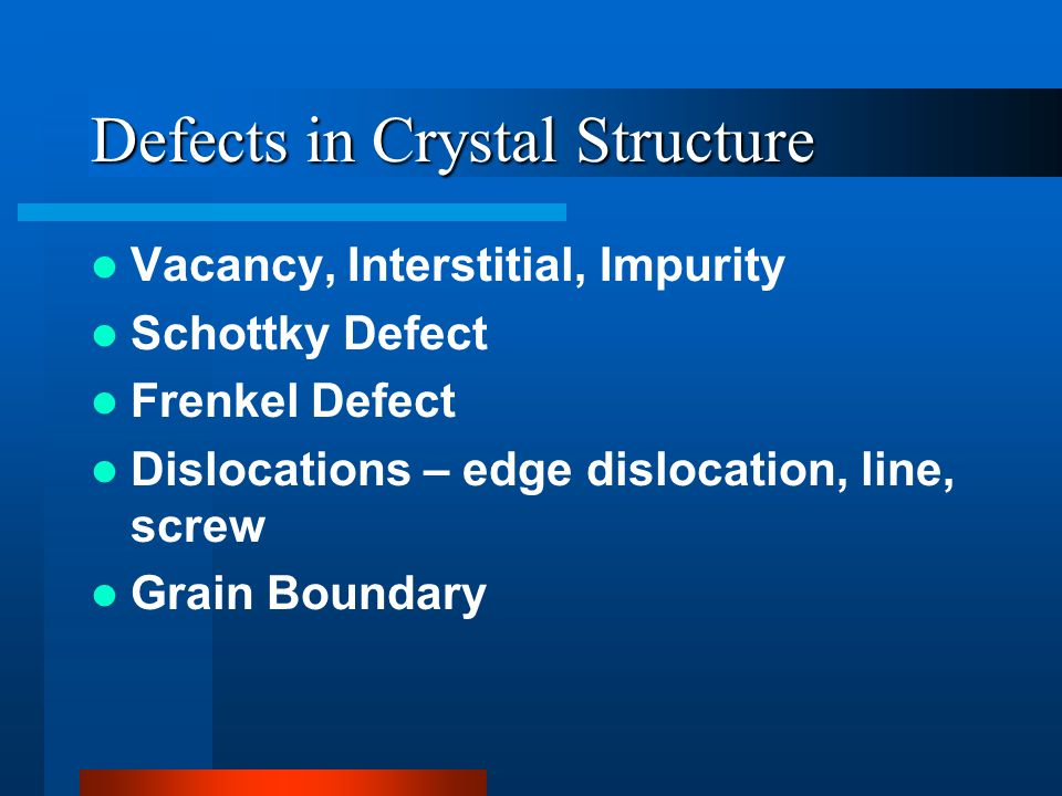 Defects in Crystal Structure Vacancy, Interstitial, Impurity Schottky Defect Frenkel Defect Dislocations – edge dislocation, line, screw Grain Boundary